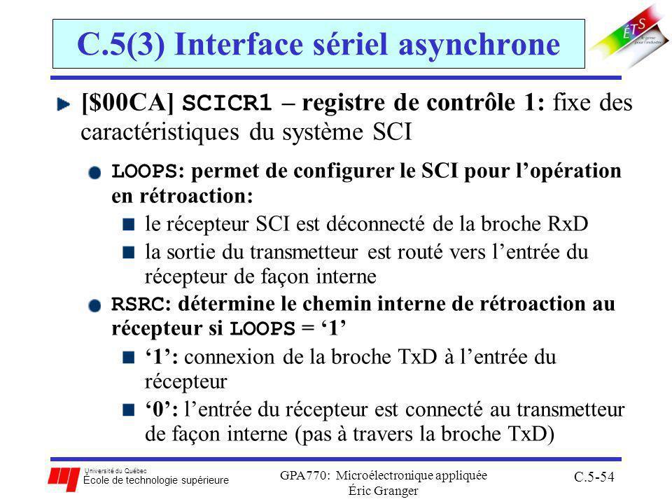 Université du Québec École de technologie supérieure GPA770: Microélectronique appliquée Éric Granger C.5-54 C.5(3) Interface sériel asynchrone [$00CA] SCICR1 – registre de contrôle 1: fixe des caractéristiques du système SCI LOOPS : permet de configurer le SCI pour lopération en rétroaction: le récepteur SCI est déconnecté de la broche RxD la sortie du transmetteur est routé vers lentrée du récepteur de façon interne RSRC : détermine le chemin interne de rétroaction au récepteur si LOOPS = 1 1: connexion de la broche TxD à lentrée du récepteur 0: lentrée du récepteur est connecté au transmetteur de façon interne (pas à travers la broche TxD)