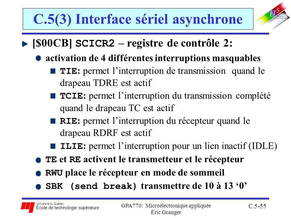 Université du Québec École de technologie supérieure GPA770: Microélectronique appliquée Éric Granger C.5-55 C.5(3) Interface sériel asynchrone [$00CB] SCICR2 – registre de contrôle 2: activation de 4 différentes interruptions masquables TIE : permet linterruption de transmission quand le drapeau TDRE est actif TCIE : permet linterruption du transmission complété quand le drapeau TC est actif RIE : permet linterruption du récepteur quand le drapeau RDRF est actif ILIE : permet linterruption pour un lien inactif (IDLE) TE et RE activent le transmetteur et le récepteur RWU place le récepteur en mode de sommeil SBK (send break) transmettre de 10 à 13 0