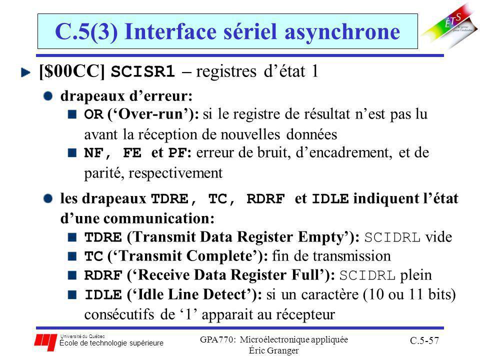Université du Québec École de technologie supérieure GPA770: Microélectronique appliquée Éric Granger C.5-57 C.5(3) Interface sériel asynchrone [$00CC] SCISR1 – registres détat 1 drapeaux derreur: OR (Over-run): si le registre de résultat nest pas lu avant la réception de nouvelles données NF, FE et PF : erreur de bruit, dencadrement, et de parité, respectivement les drapeaux TDRE, TC, RDRF et IDLE indiquent létat dune communication: TDRE (Transmit Data Register Empty): SCIDRL vide TC (Transmit Complete): fin de transmission RDRF (Receive Data Register Full): SCIDRL plein IDLE (Idle Line Detect): si un caractère (10 ou 11 bits) consécutifs de 1 apparait au récepteur