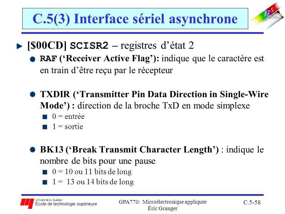 Université du Québec École de technologie supérieure GPA770: Microélectronique appliquée Éric Granger C.5-58 C.5(3) Interface sériel asynchrone [$00CD] SCISR2 – registres détat 2 RAF (Receiver Active Flag): indique que le caractère est en train dêtre reçu par le récepteur TXDIR (Transmitter Pin Data Direction in Single-Wire Mode) : direction de la broche TxD en mode simplexe 0 = entrée 1 = sortie BK13 (Break Transmit Character Length) : indique le nombre de bits pour une pause 0 = 10 ou 11 bits de long 1 = 13 ou 14 bits de long
