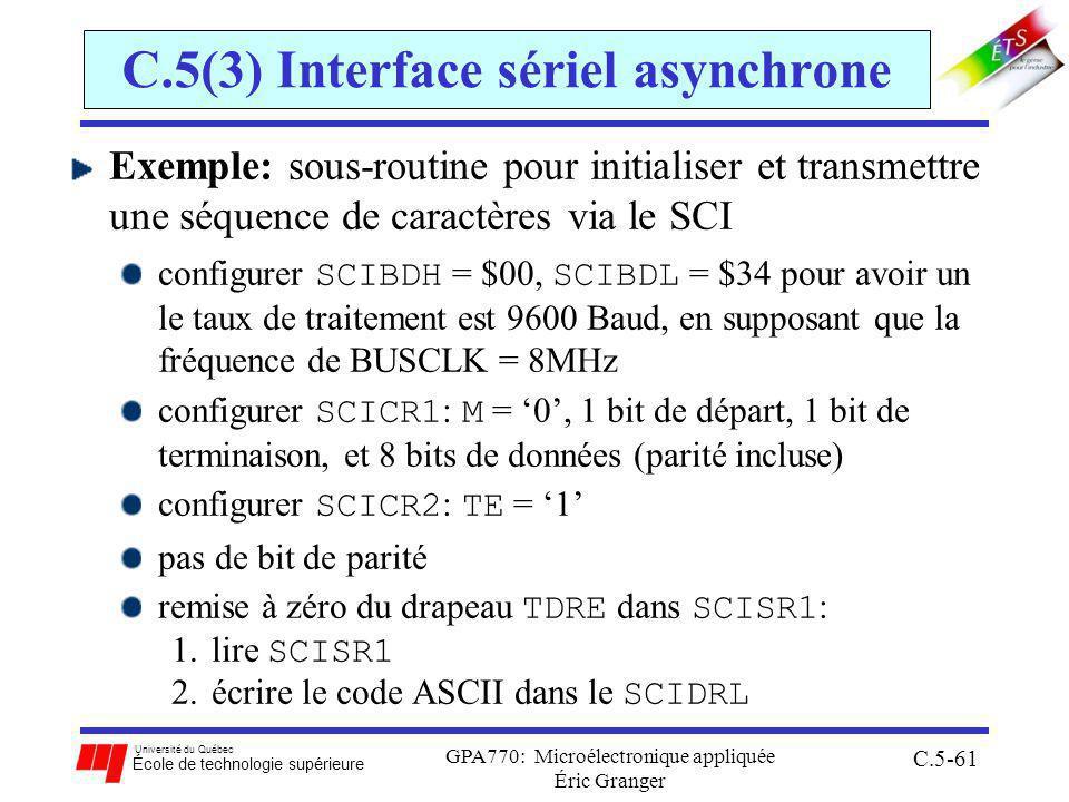 Université du Québec École de technologie supérieure GPA770: Microélectronique appliquée Éric Granger C.5-61 C.5(3) Interface sériel asynchrone Exemple: sous-routine pour initialiser et transmettre une séquence de caractères via le SCI configurer SCIBDH = $00, SCIBDL = $34 pour avoir un le taux de traitement est 9600 Baud, en supposant que la fréquence de BUSCLK = 8MHz configurer SCICR1 : M = 0, 1 bit de départ, 1 bit de terminaison, et 8 bits de données (parité incluse) configurer SCICR2 : TE = 1 pas de bit de parité remise à zéro du drapeau TDRE dans SCISR1 : 1.lire SCISR1 2.écrire le code ASCII dans le SCIDRL