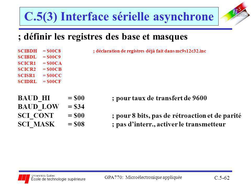 Université du Québec École de technologie supérieure GPA770: Microélectronique appliquée C.5-62 C.5(3) Interface sérielle asynchrone ; définir les registres des base et masques SCIBDH = $00C8 ; déclaration de registres déjà fait dans mc9s12c32.inc SCIBDL = $00C9 SCICR1 = $00CA SCICR2 = $00CB SCISR1 = $00CC SCIDRL = $00CF BAUD_HI = $00 ; pour taux de transfert de 9600 BAUD_LOW = $34 SCI_CONT = $00 ; pour 8 bits, pas de rétroaction et de parité SCI_MASK = $08 ; pas dinterr., activer le transmetteur
