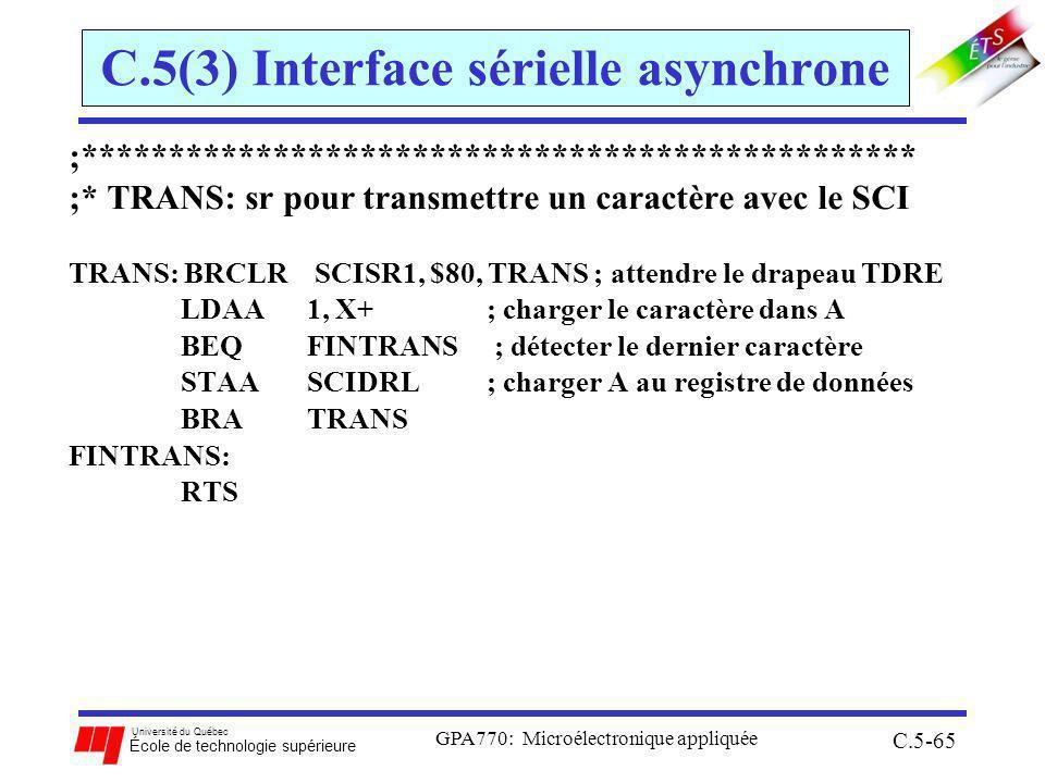 Université du Québec École de technologie supérieure GPA770: Microélectronique appliquée C.5-65 C.5(3) Interface sérielle asynchrone ;************************************************ ;* TRANS: sr pour transmettre un caractère avec le SCI TRANS: BRCLR SCISR1, $80, TRANS ; attendre le drapeau TDRE LDAA 1, X+; charger le caractère dans A BEQ FINTRANS ; détecter le dernier caractère STAA SCIDRL; charger A au registre de données BRA TRANS FINTRANS: RTS