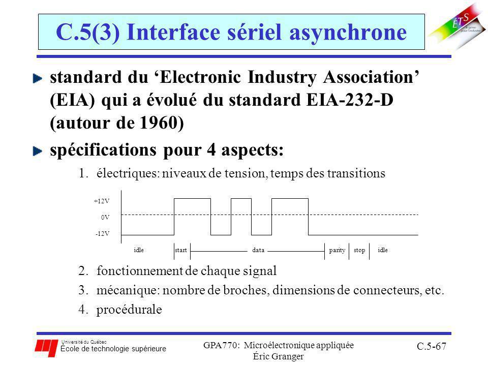 Université du Québec École de technologie supérieure GPA770: Microélectronique appliquée Éric Granger C.5-67 C.5(3) Interface sériel asynchrone standard du Electronic Industry Association (EIA) qui a évolué du standard EIA-232-D (autour de 1960) spécifications pour 4 aspects: 1.électriques: niveaux de tension, temps des transitions 2.fonctionnement de chaque signal 3.mécanique: nombre de broches, dimensions de connecteurs, etc.
