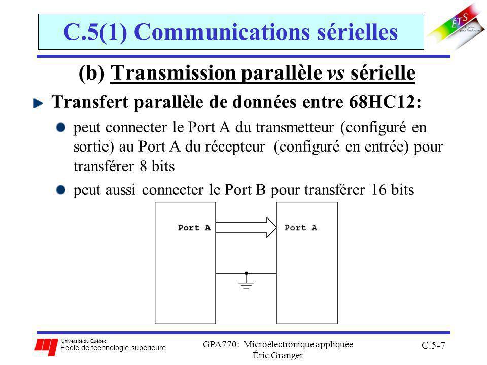 Université du Québec École de technologie supérieure GPA770: Microélectronique appliquée Éric Granger C.5-7 C.5(1) Communications sérielles (b) Transmission parallèle vs sérielle Transfert parallèle de données entre 68HC12: peut connecter le Port A du transmetteur (configuré en sortie) au Port A du récepteur (configuré en entrée) pour transférer 8 bits peut aussi connecter le Port B pour transférer 16 bits