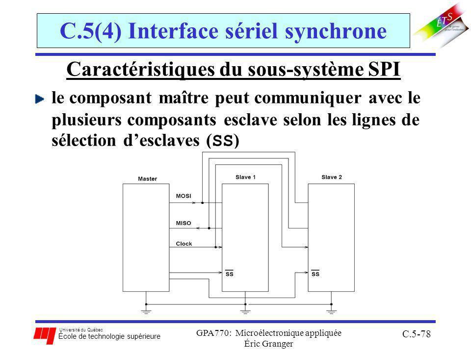 Université du Québec École de technologie supérieure GPA770: Microélectronique appliquée Éric Granger C.5-78 C.5(4) Interface sériel synchrone Caractéristiques du sous-système SPI le composant maître peut communiquer avec le plusieurs composants esclave selon les lignes de sélection desclaves ( SS )