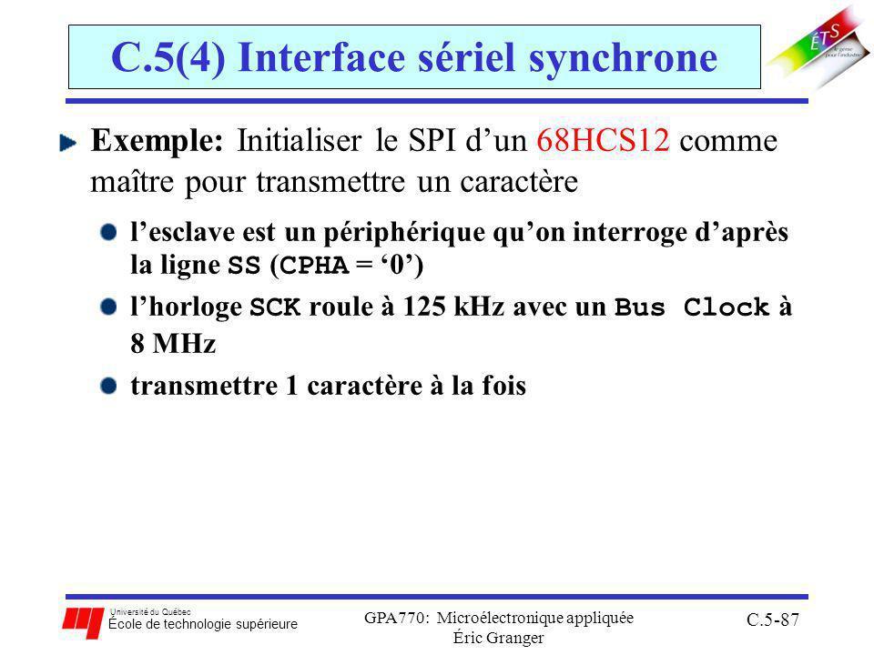 Université du Québec École de technologie supérieure GPA770: Microélectronique appliquée Éric Granger C.5-87 C.5(4) Interface sériel synchrone Exemple: Initialiser le SPI dun 68HCS12 comme maître pour transmettre un caractère lesclave est un périphérique quon interroge daprès la ligne SS ( CPHA = 0) lhorloge SCK roule à 125 kHz avec un Bus Clock à 8 MHz transmettre 1 caractère à la fois
