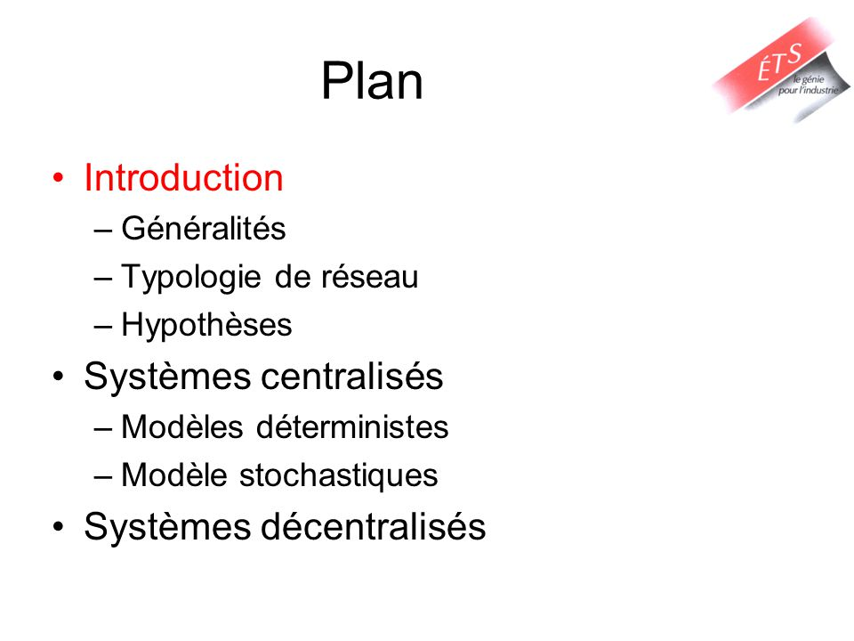 Plan Introduction –Généralités –Typologie de réseau –Hypothèses Systèmes centralisés –Modèles déterministes –Modèle stochastiques Systèmes décentralis