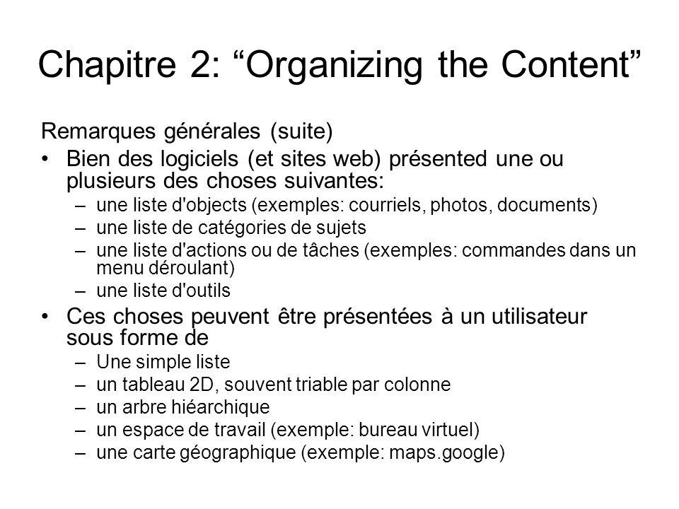 Chapitre 2: Organizing the Content Remarques générales (suite) Bien des logiciels (et sites web) présented une ou plusieurs des choses suivantes: –une liste d objects (exemples: courriels, photos, documents) –une liste de catégories de sujets –une liste d actions ou de tâches (exemples: commandes dans un menu déroulant) –une liste d outils Ces choses peuvent être présentées à un utilisateur sous forme de –Une simple liste –un tableau 2D, souvent triable par colonne –un arbre hiéarchique –un espace de travail (exemple: bureau virtuel) –une carte géographique (exemple: maps.google)