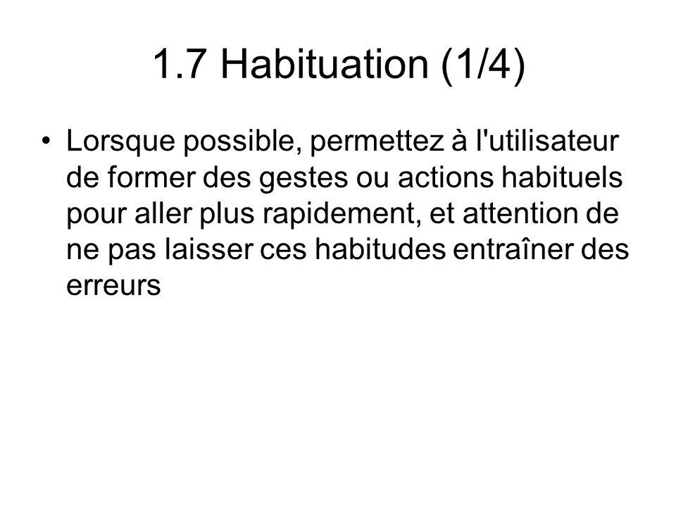 1.7 Habituation (1/4) Lorsque possible, permettez à l utilisateur de former des gestes ou actions habituels pour aller plus rapidement, et attention de ne pas laisser ces habitudes entraîner des erreurs