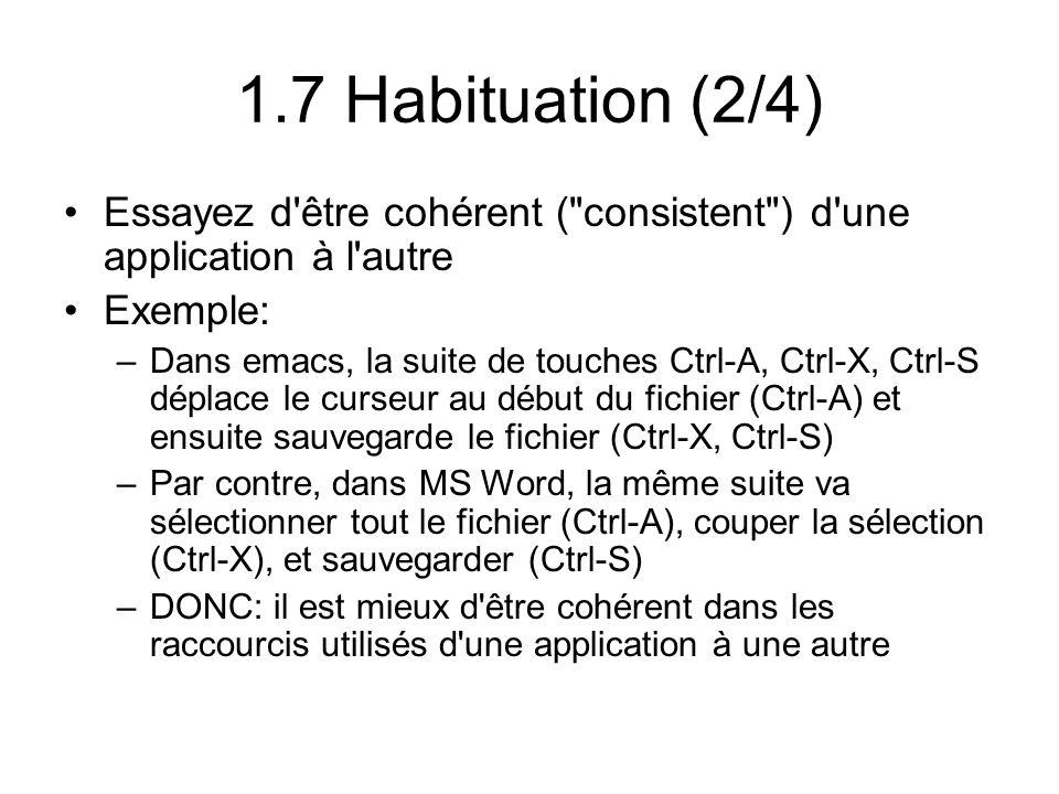 1.7 Habituation (2/4) Essayez d être cohérent ( consistent ) d une application à l autre Exemple: –Dans emacs, la suite de touches Ctrl-A, Ctrl-X, Ctrl-S déplace le curseur au début du fichier (Ctrl-A) et ensuite sauvegarde le fichier (Ctrl-X, Ctrl-S) –Par contre, dans MS Word, la même suite va sélectionner tout le fichier (Ctrl-A), couper la sélection (Ctrl-X), et sauvegarder (Ctrl-S) –DONC: il est mieux d être cohérent dans les raccourcis utilisés d une application à une autre