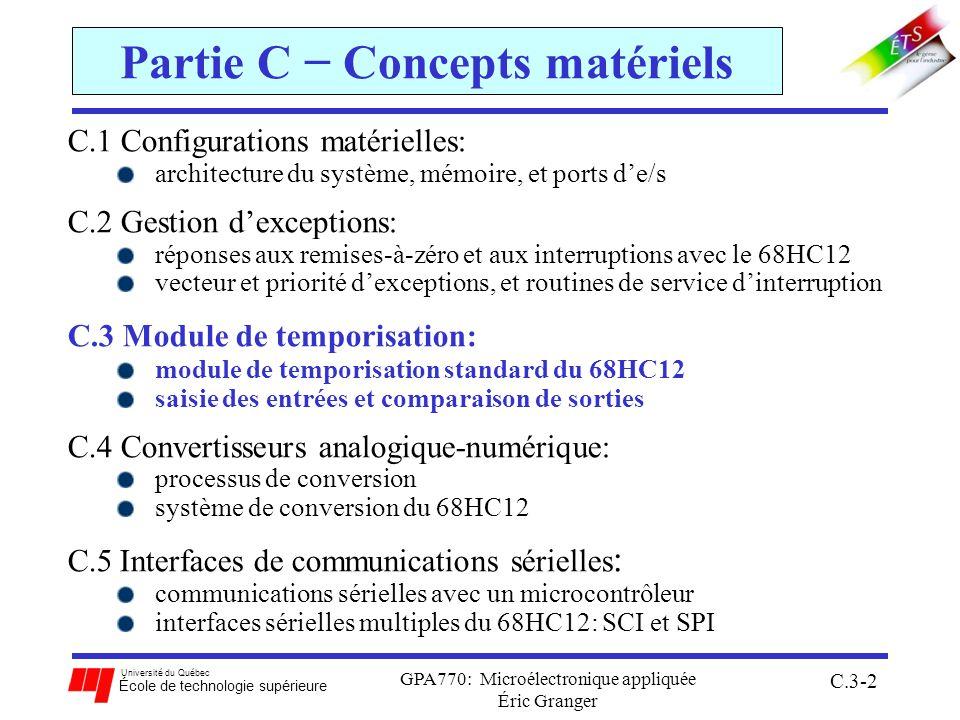 Université du Québec École de technologie supérieure GPA770: Microélectronique appliquée Éric Granger C.3-73 C.3(5) Accumulateur dimpulsions (PA) Exemple: compter le nombre de fronts montants sur la broche PAI PACTL EQU $0060 ; déclaration des adresses de registres déjà déclarés dans PAFLG EQU $0061 ; le fichier dinclusion mc9s12c32.inc PACNT EQU $0062 PACTL_IN EQU $50 ; active le PA, mode compte évén., fronts montants ORG $4000 MOVW #$0000,PACNT ; Compteur à 0 MOVB #$03,PACFLG ; drapeaux à 0 MOVB #PACTL_IN, PACTL ; active le PA, mode compte événements ; sur fronts montants à la broche 7 ; À partir dici, le programme peut alors lire en tout temps le registre PACNT et ; effectuer des opérations selon le nombre dévénements qui a eu lieu...
