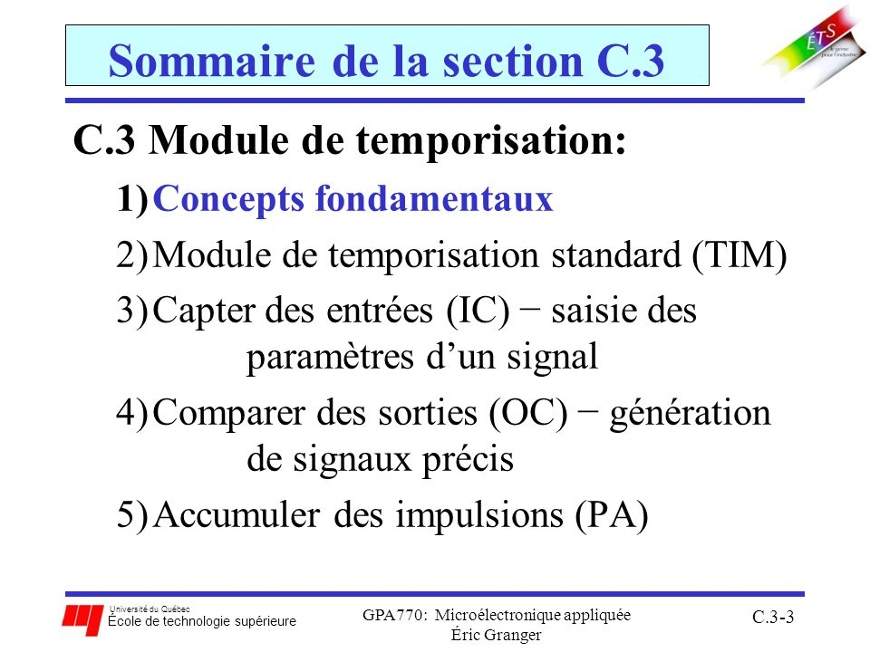 Université du Québec École de technologie supérieure GPA770: Microélectronique appliquée Éric Granger C.3-64 C.3(4) Comparer des sorties (OC) ORG ROMStart DEBUT: BSETTSCR2, 3 ;facteur déchelle 8 1 Mhz BSET TIOS, 1 ;choisir le canal 0 pour fonction OC MOVB #1, TCTL2 ;fixer un toggle comme action BSET PTT, 1 ;activer la broche PT0 à 1 BSET TSCR1, $80 ;activer le compteur LDD TCNT ;charger la valeur du compteur ADHI ADDD #300 ;fixer le temps pour comparer avec compteur STD TC0 ;stocker reg 0 au comparateur HIGH BRCLR TFLG1, 1, HIGH ;balayage: attend le drapeau COF MOVB #$01,TFLG1; RAZ du drapeau COF LDD TC0 ADDD #700 ;fixer le temps pour comparer avec compteur STD TC0 LOW BRCLR TFLG1, 1, LOW ;balayage: attend le drapeau COF MOVB #$01,TFLG1; RAZ du drapeau COF LDD TC0 BRA ADHI END