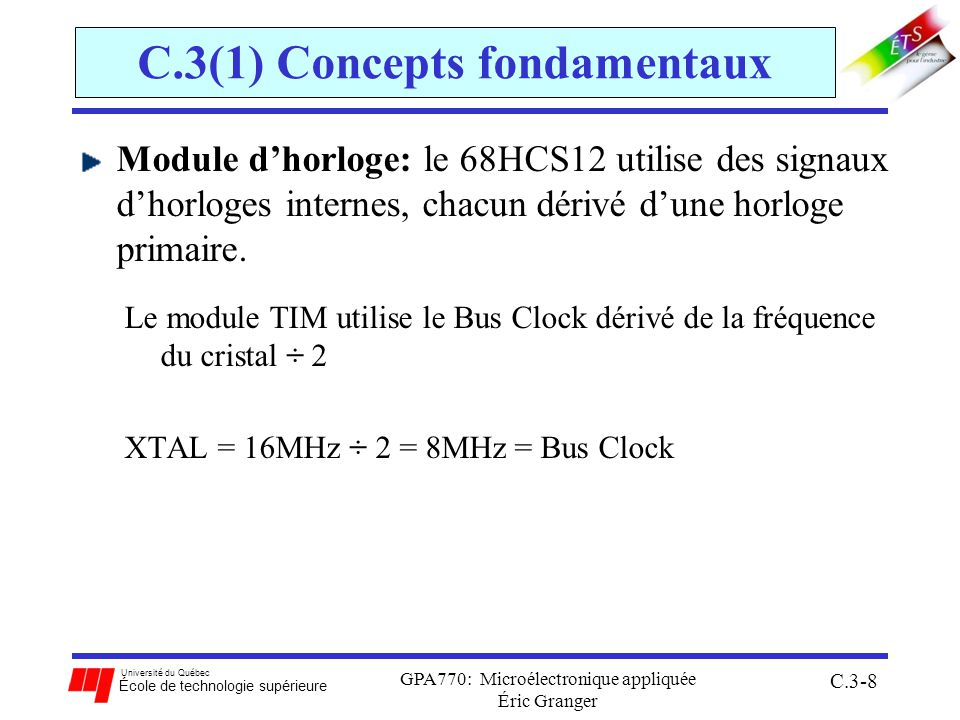 Université du Québec École de technologie supérieure GPA770: Microélectronique appliquée Éric Granger C.3-39 C.3(3) Capter des entrées (IC) Cas 1: mesurer la longueur dimpulsions (L s ) pour un signal actif bas sur le canal 3 1.configurer le canal 3 en entrée dans TIOS 2.fixer T c ( PR[2:0] dans TSCR2 ) et TEN=1 3.mesurer le temps start: 1.spécifier quon veut détecter un front descendant: EDG3B:EDG3A = 10 2.surveiller le drapeau C3F dans TFLG1 3.quand ce bit devient actif, stocker le contenu de TC3H:L en mémoire MOVW TC3, start 4.faire une remise-à-zéro de C3F en lui écrivant un 1 dans TFLG1 avec MOVB 4.mesurer le temps stop: 1.spécifier quon veut détecter un front montant: EDG3B:EDG3A = 01 2.surveiller le drapeau C3F dans TFLG1, et quand il devient actif, stocker le contenu de TC3H:L en mémoire MOVW TC3, stop 3.calculer la différence, stop – start, et la longueur dimpulsion du signal, L s = (stop - start)T c