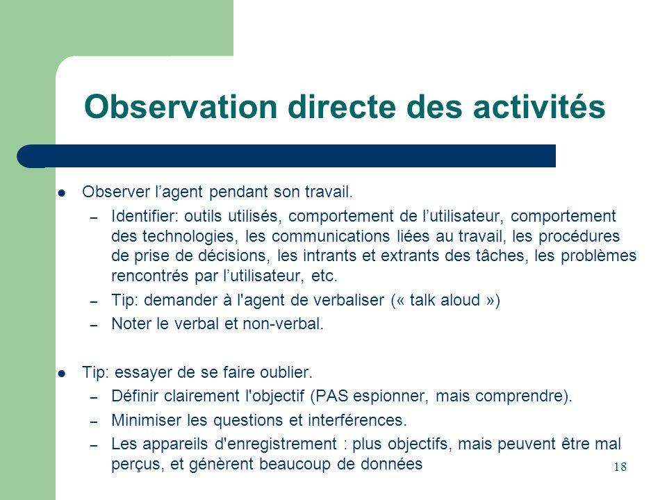 18 Observation directe des activités Observer lagent pendant son travail. – Identifier: outils utilisés, comportement de lutilisateur, comportement de