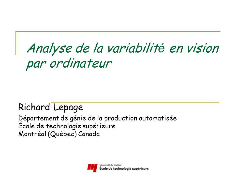 Analyse de la variabilit é en vision par ordinateur Richard Lepage Département de génie de la production automatisée École de technologie supérieure Montréal (Québec) Canada