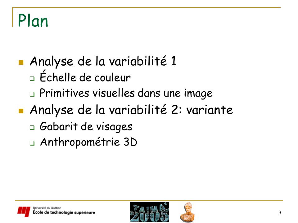 3 Plan Analyse de la variabilité 1 Échelle de couleur Primitives visuelles dans une image Analyse de la variabilité 2: variante Gabarit de visages Anthropométrie 3D
