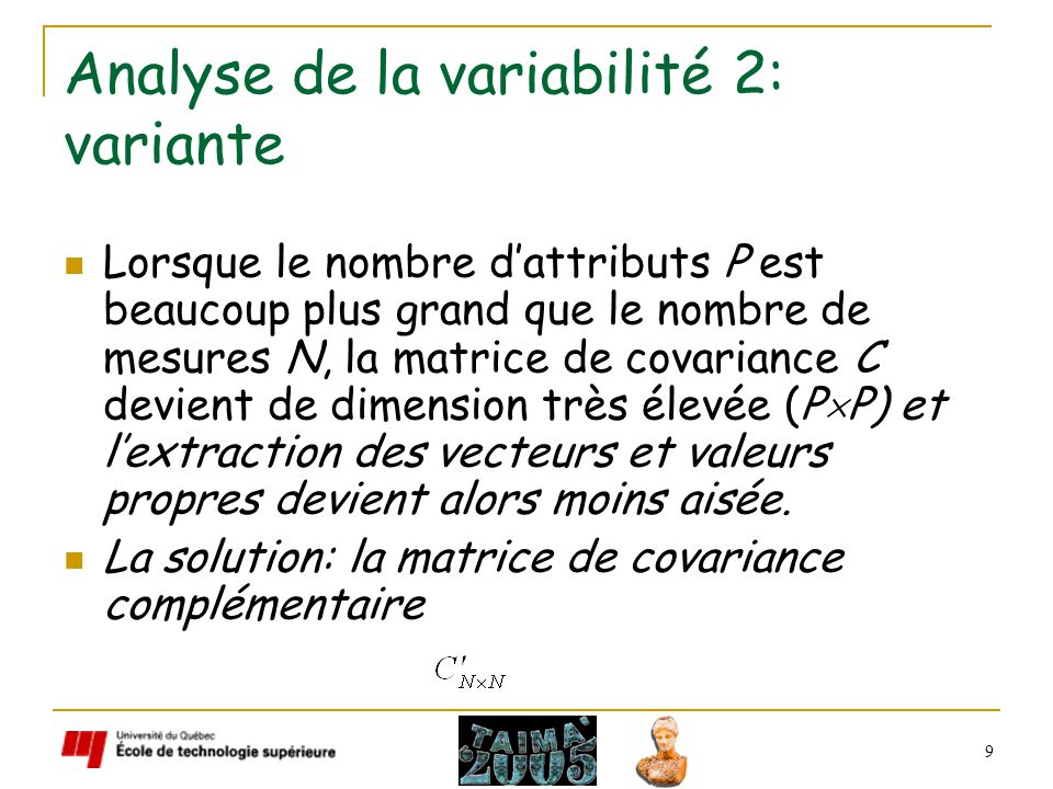 9 Analyse de la variabilité 2: variante Lorsque le nombre dattributs P est beaucoup plus grand que le nombre de mesures N, la matrice de covariance C devient de dimension très élevée (P P) et lextraction des vecteurs et valeurs propres devient alors moins aisée.