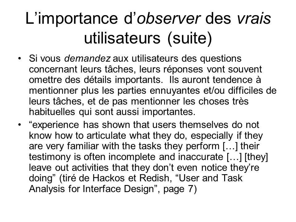 Limportance dobserver des vrais utilisateurs (suite) Si vous demandez aux utilisateurs des questions concernant leurs tâches, leurs réponses vont souv