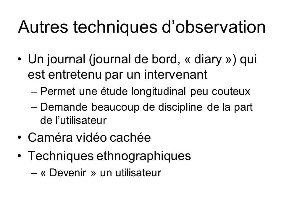Autres techniques dobservation Un journal (journal de bord, « diary ») qui est entretenu par un intervenant –Permet une étude longitudinal peu couteux