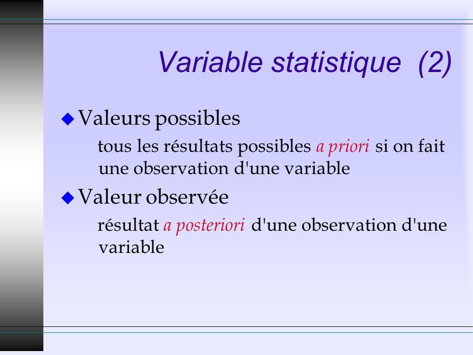 Variable statistique (2) u Valeurs possibles tous les résultats possibles a priori si on fait une observation d une variable u Valeur observée résultat a posteriori d une observation d une variable