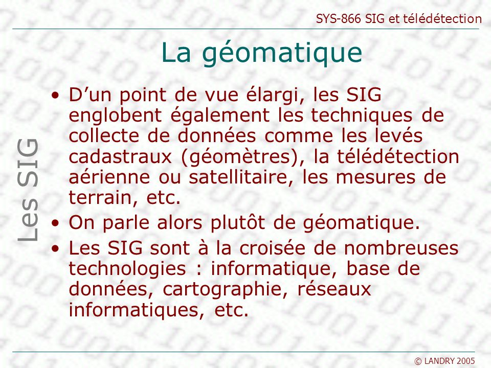 SYS-866 SIG et télédétection © LANDRY 2005 La géomatique Dun point de vue élargi, les SIG englobent également les techniques de collecte de données co
