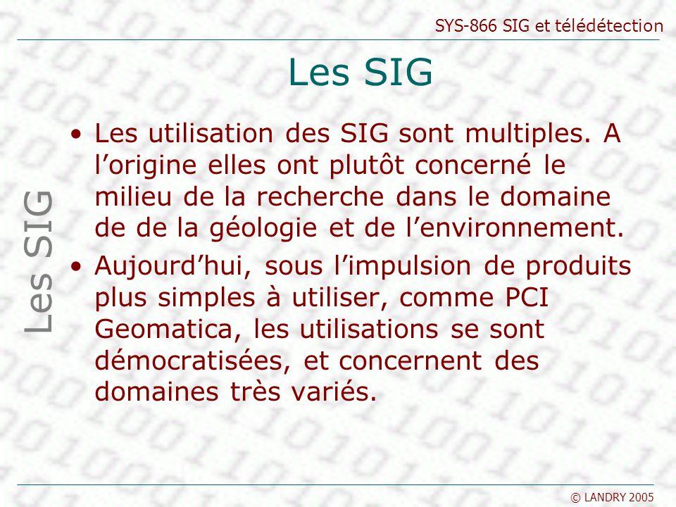 SYS-866 SIG et télédétection © LANDRY 2005 Les SIG Les utilisation des SIG sont multiples. A lorigine elles ont plutôt concerné le milieu de la recher