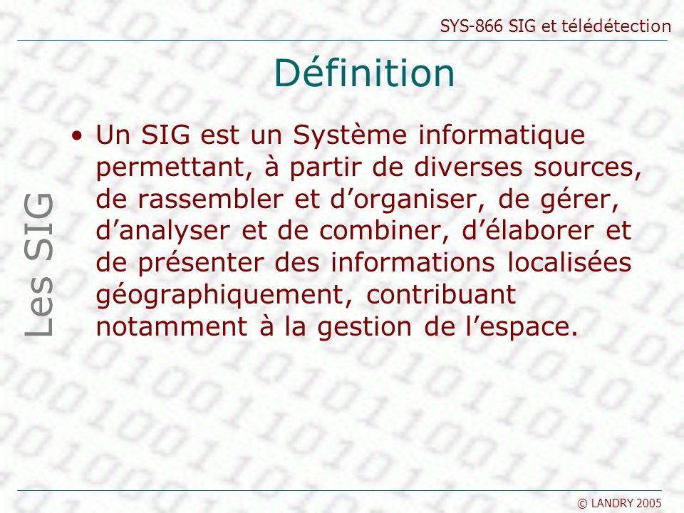 SYS-866 SIG et télédétection © LANDRY 2005 Définition Un SIG est un Système informatique permettant, à partir de diverses sources, de rassembler et do