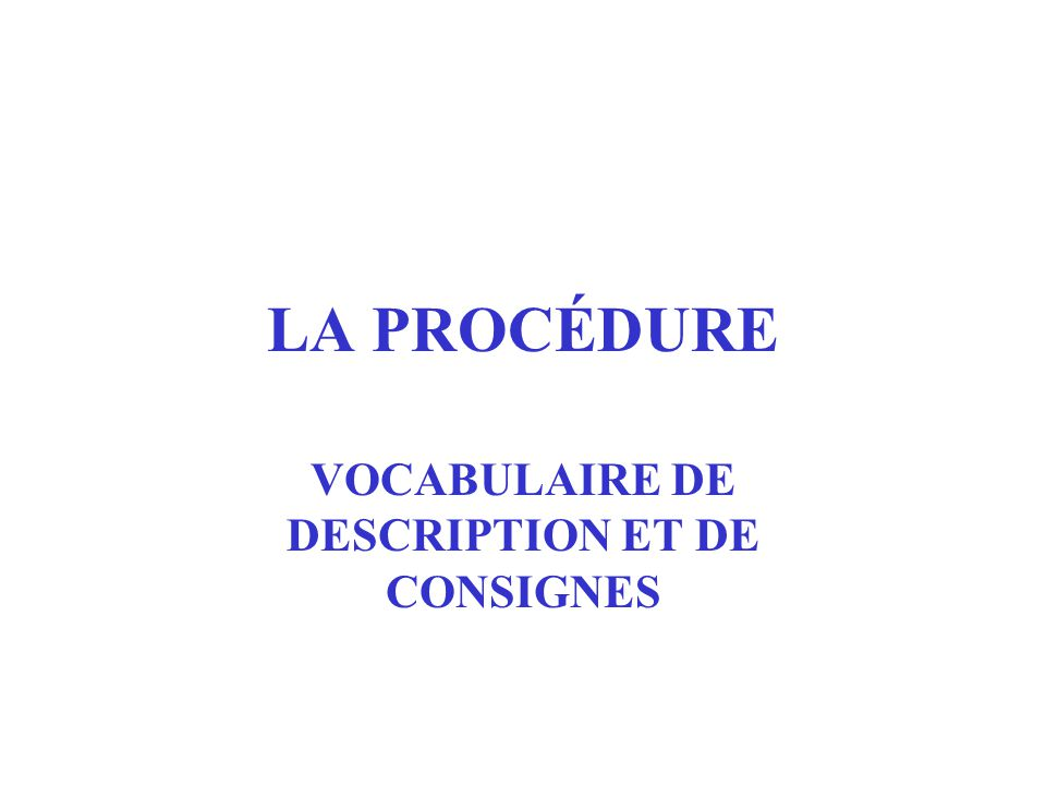LA PROCÉDURE VOCABULAIRE DE DESCRIPTION ET DE CONSIGNES