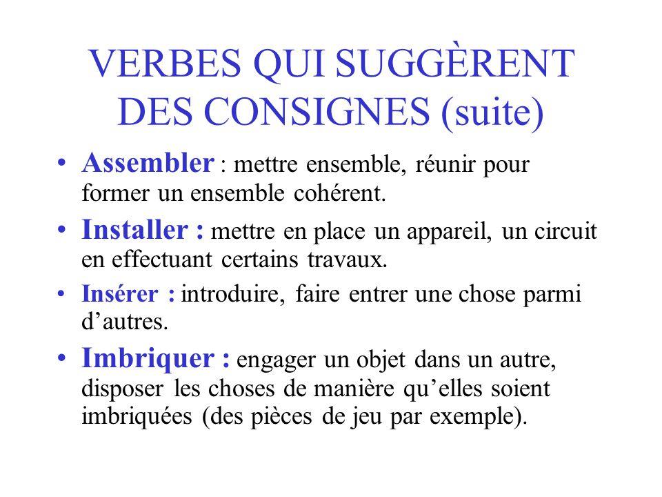 VERBES QUI SUGGÈRENT DES CONSIGNES (suite) Assembler : mettre ensemble, réunir pour former un ensemble cohérent.