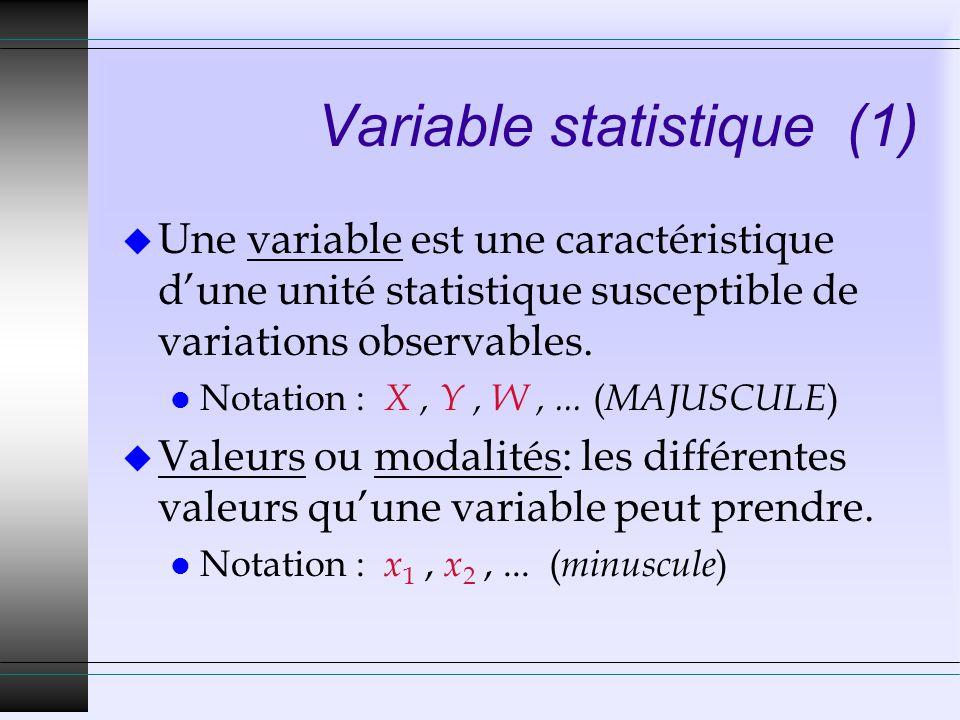 Variable statistique (1) u Une variable est une caractéristique dune unité statistique susceptible de variations observables. l Notation : X, Y, W,...