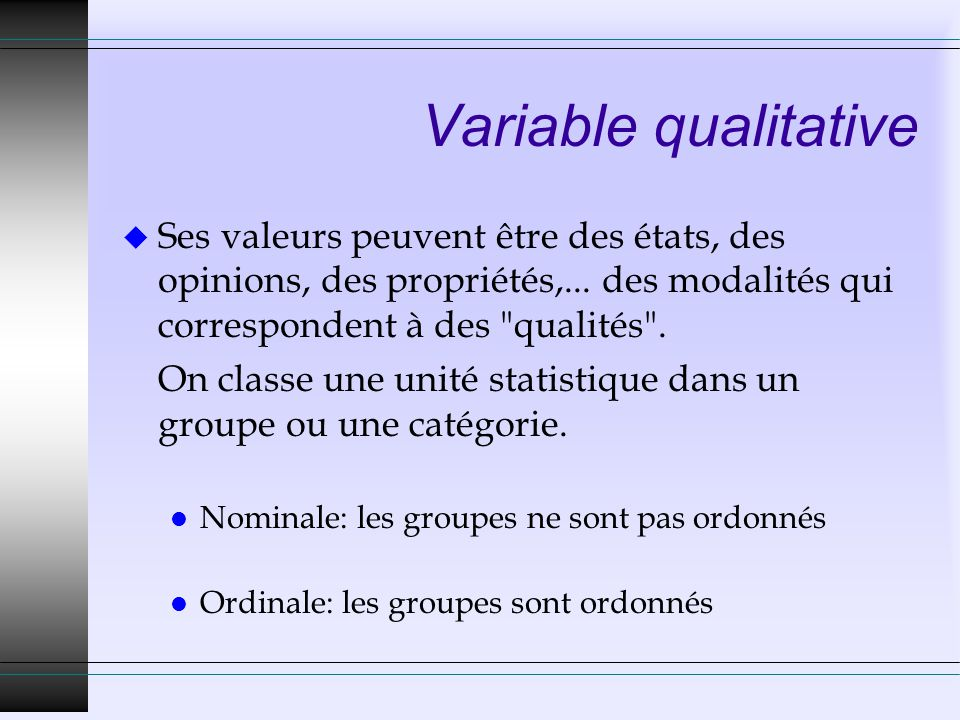 Variable qualitative u Ses valeurs peuvent être des états, des opinions, des propriétés,... des modalités qui correspondent à des
