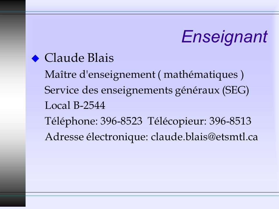 Enseignant u Claude Blais Maître d enseignement ( mathématiques ) Service des enseignements généraux (SEG) Local B-2544 Téléphone: 396-8523 Télécopieur: 396-8513 Adresse électronique: claude.blais@etsmtl.ca