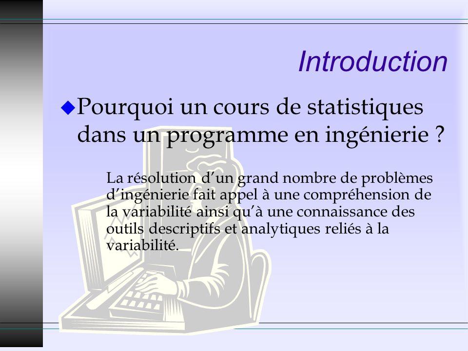 Introduction u Pourquoi un cours de statistiques dans un programme en ingénierie ? La résolution dun grand nombre de problèmes dingénierie fait appel