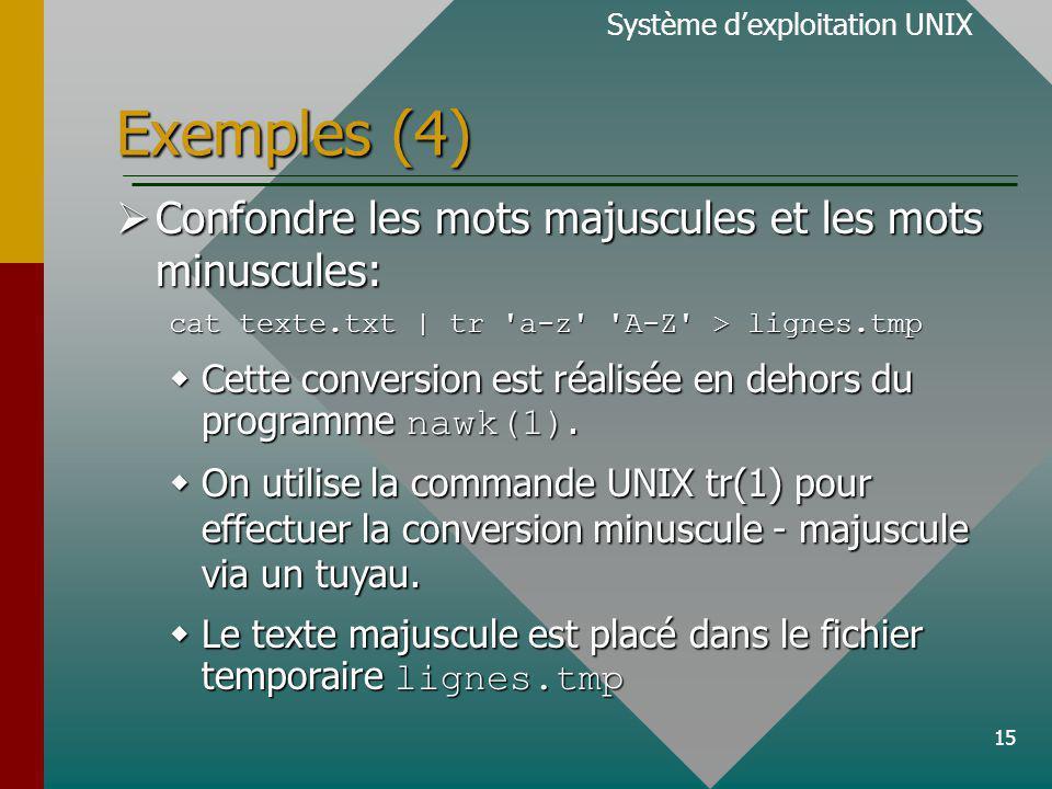 15 Exemples (4) Confondre les mots majuscules et les mots minuscules: Confondre les mots majuscules et les mots minuscules: cat texte.txt | tr a-z A-Z > lignes.tmp Cette conversion est réalisée en dehors du programme nawk(1).