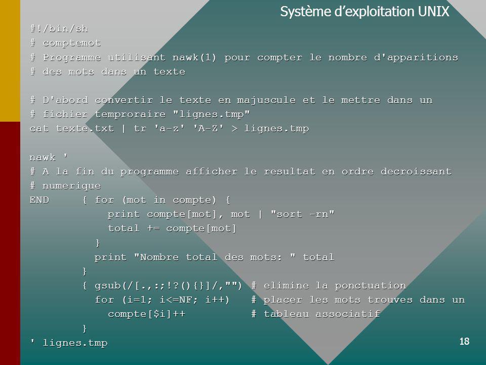18 Système dexploitation UNIX#!/bin/sh # comptemot # Programme utilisant nawk(1) pour compter le nombre d apparitions # des mots dans un texte # D abord convertir le texte en majuscule et le mettre dans un # fichier temproraire lignes.tmp cat texte.txt | tr a-z A-Z > lignes.tmp nawk # A la fin du programme afficher le resultat en ordre decroissant # numerique END { for (mot in compte) { print compte[mot], mot | sort -rn print compte[mot], mot | sort -rn total += compte[mot] total += compte[mot] } print Nombre total des mots: total print Nombre total des mots: total } { gsub(/[.,:;! (){}]/, ) # elimine la ponctuation { gsub(/[.,:;! (){}]/, ) # elimine la ponctuation for (i=1; i<=NF; i++) # placer les mots trouves dans un for (i=1; i<=NF; i++) # placer les mots trouves dans un compte[$i]++ # tableau associatif compte[$i]++ # tableau associatif } lignes.tmp