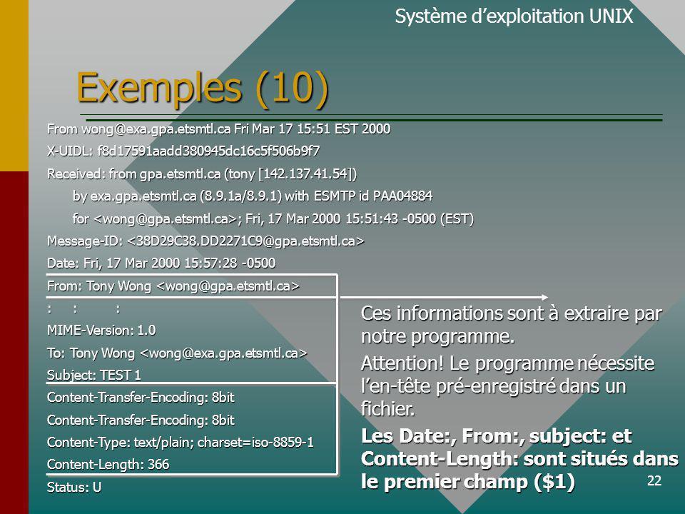 22 Exemples (10) Système dexploitation UNIX From wong@exa.gpa.etsmtl.ca Fri Mar 17 15:51 EST 2000 X-UIDL: f8d17591aadd380945dc16c5f506b9f7 Received: from gpa.etsmtl.ca (tony [142.137.41.54]) by exa.gpa.etsmtl.ca (8.9.1a/8.9.1) with ESMTP id PAA04884 for ; Fri, 17 Mar 2000 15:51:43 -0500 (EST) Message-ID: Message-ID: Date: Fri, 17 Mar 2000 15:57:28 -0500 From: Tony Wong From: Tony Wong ::: MIME-Version: 1.0 To: Tony Wong To: Tony Wong Subject: TEST 1 Content-Transfer-Encoding: 8bit Content-Type: text/plain; charset=iso-8859-1 Content-Length: 366 Status: U Ces informations sont à extraire par notre programme.