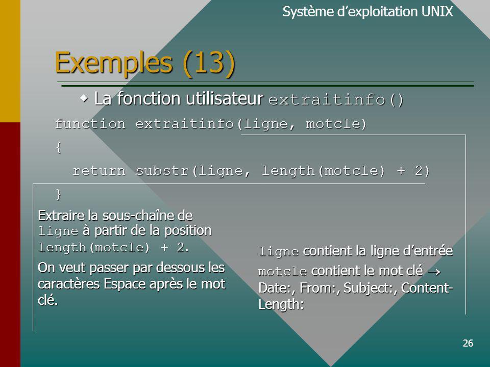 26 Exemples (13) Système dexploitation UNIX La fonction utilisateur extraitinfo() La fonction utilisateur extraitinfo() function extraitinfo(ligne, motcle) { return substr(ligne, length(motcle) + 2) return substr(ligne, length(motcle) + 2)} ligne contient la ligne dentrée motcle contient le mot clé Date:, From:, Subject:, Content- Length: Extraire la sous-chaîne de ligne à partir de la position length(motcle) + 2.