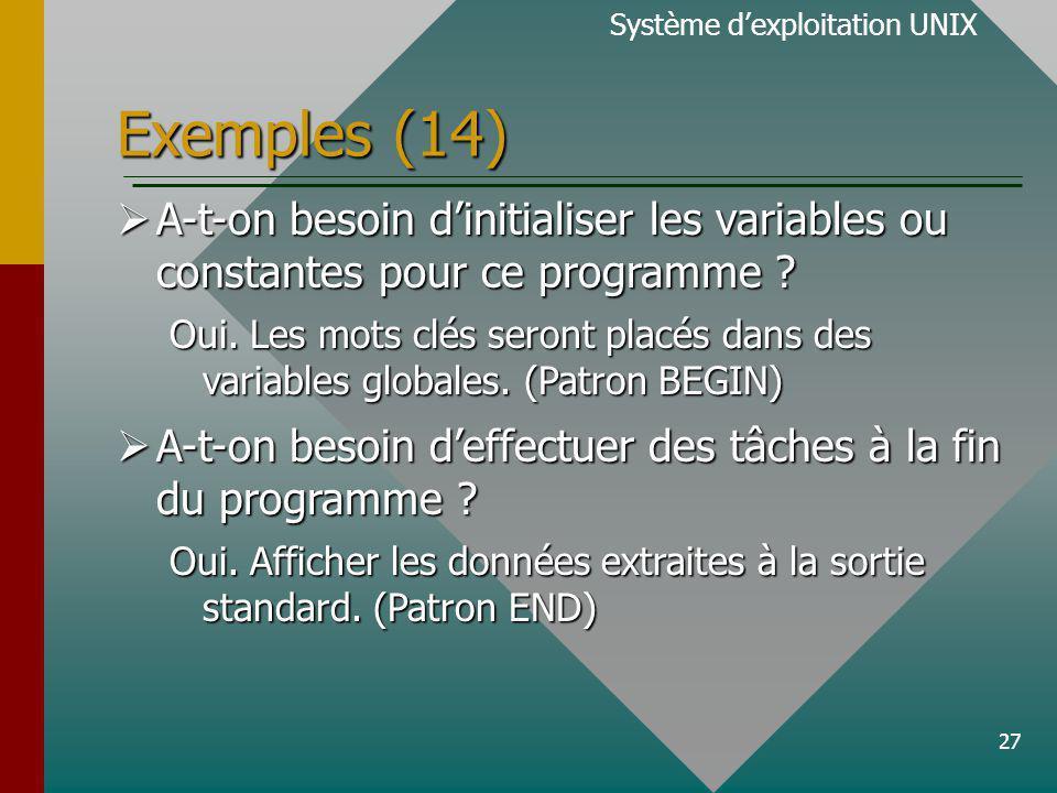 27 Exemples (14) Système dexploitation UNIX A-t-on besoin dinitialiser les variables ou constantes pour ce programme .