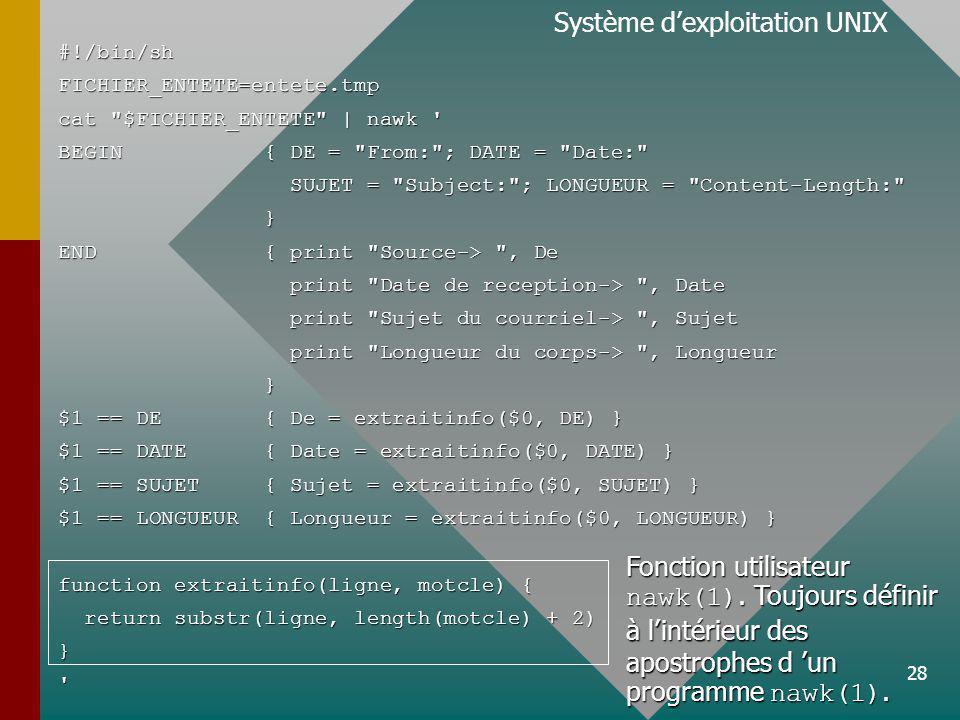 28 Système dexploitation UNIX#!/bin/shFICHIER_ENTETE=entete.tmp cat $FICHIER_ENTETE | nawk BEGIN { DE = From: ; DATE = Date: SUJET = Subject: ; LONGUEUR = Content-Length: SUJET = Subject: ; LONGUEUR = Content-Length: } END { print Source-> , De print Date de reception-> , Date print Date de reception-> , Date print Sujet du courriel-> , Sujet print Sujet du courriel-> , Sujet print Longueur du corps-> , Longueur print Longueur du corps-> , Longueur } $1 == DE { De = extraitinfo($0, DE) } $1 == DATE { Date = extraitinfo($0, DATE) } $1 == SUJET { Sujet = extraitinfo($0, SUJET) } $1 == LONGUEUR { Longueur = extraitinfo($0, LONGUEUR) } function extraitinfo(ligne, motcle) { return substr(ligne, length(motcle) + 2) return substr(ligne, length(motcle) + 2)} Fonction utilisateur nawk(1).