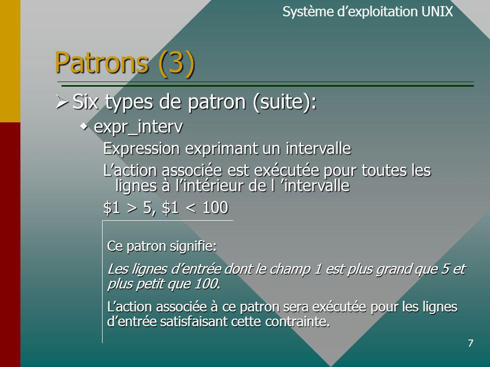 7 Patrons (3) Six types de patron (suite): Six types de patron (suite): expr_interv expr_interv Expression exprimant un intervalle Laction associée est exécutée pour toutes les lignes à lintérieur de l intervalle $1 > 5, $1 5, $1 < 100 Système dexploitation UNIX Ce patron signifie: Les lignes dentrée dont le champ 1 est plus grand que 5 et plus petit que 100.