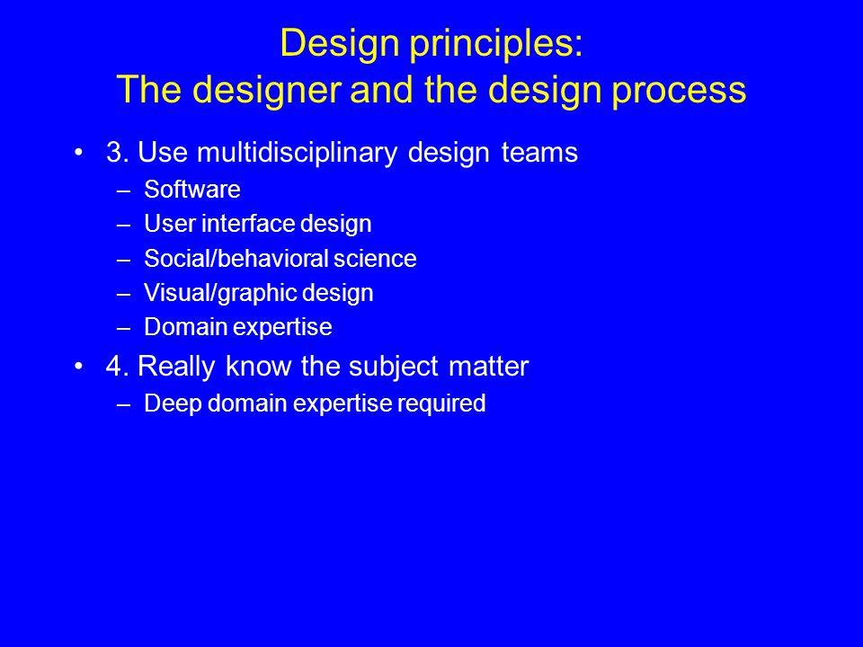 Design principles: The designer and the design process 3. Use multidisciplinary design teams –Software –User interface design –Social/behavioral scien
