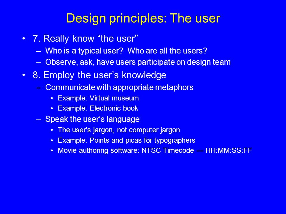 Design principles: The user 7. Really know the user –Who is a typical user? Who are all the users? –Observe, ask, have users participate on design tea