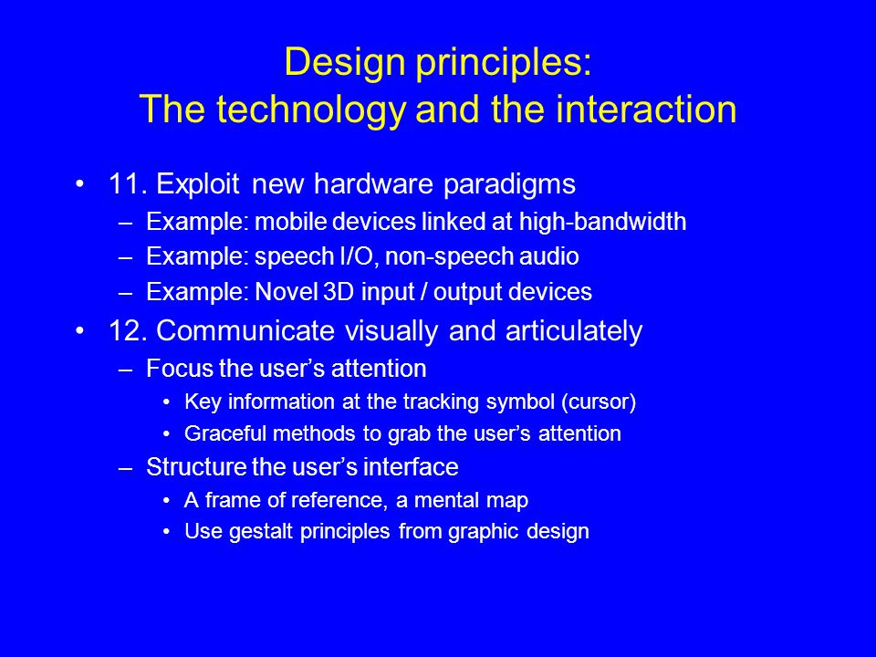 Design principles: The technology and the interaction 11. Exploit new hardware paradigms –Example: mobile devices linked at high-bandwidth –Example: s