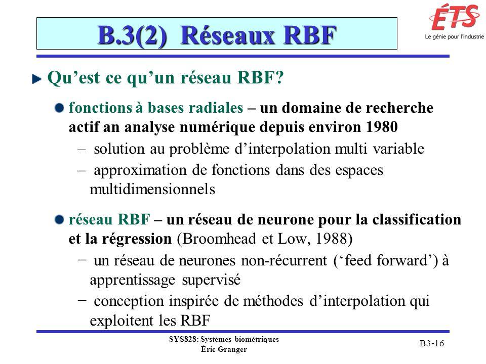 SYS828: Systèmes biométriques Éric Granger B3-16 B.3(2) Réseaux RBF Quest ce quun réseau RBF? fonctions à bases radiales – un domaine de recherche act