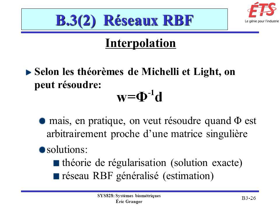 SYS828: Systèmes biométriques Éric Granger B3-26 B.3(2) Réseaux RBF Interpolation Selon les théorèmes de Michelli et Light, on peut résoudre: mais, en