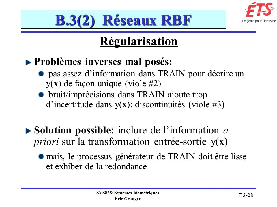 SYS828: Systèmes biométriques Éric Granger B3-28 B.3(2) Réseaux RBF Régularisation Problèmes inverses mal posés: pas assez dinformation dans TRAIN pou