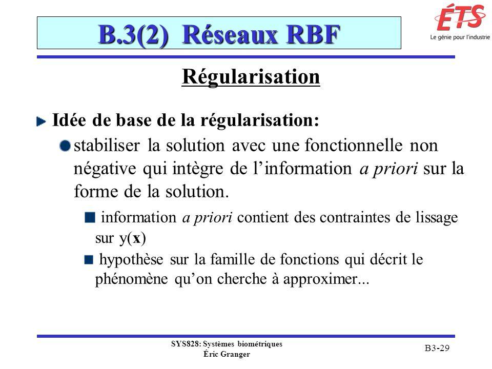 SYS828: Systèmes biométriques Éric Granger B3-29 B.3(2) Réseaux RBF Régularisation Idée de base de la régularisation: stabiliser la solution avec une
