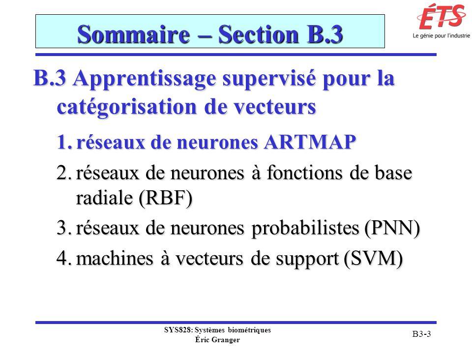 SYS828: Systèmes biométriques Éric Granger B3-64 B.3(2) Réseaux RBF Comparaison MLP vs RBF Architecture neuronique: MLP: peut avoir plusieurs couches cachées et des patrons complexes dinterconnexions tous les neurones partagent le même modèle neuronique couches cachées et de sorties non-linéaires RBF: simple, consistant généralement dune couche cachée la couche cachée est différente de la couche de sortie couche cachée non-linéaires et couche de sortie linéaires
