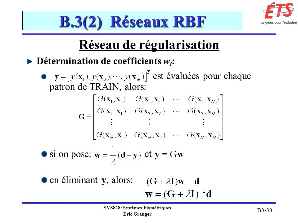 SYS828: Systèmes biométriques Éric Granger B3-33 B.3(2) Réseaux RBF Réseau de régularisation Détermination de coefficients w i : est évaluées pour cha